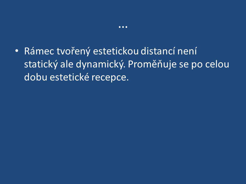 … Rámec tvořený estetickou distancí není statický ale dynamický. Proměňuje se po celou dobu estetické recepce.