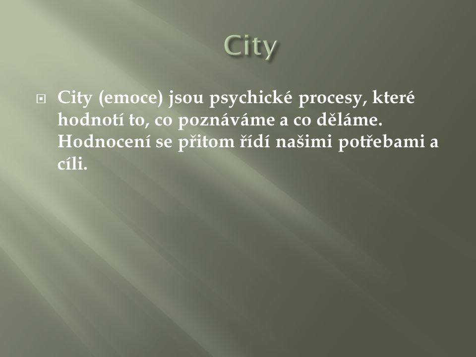  City (emoce) jsou psychické procesy, které hodnotí to, co poznáváme a co děláme. Hodnocení se přitom řídí našimi potřebami a cíli.