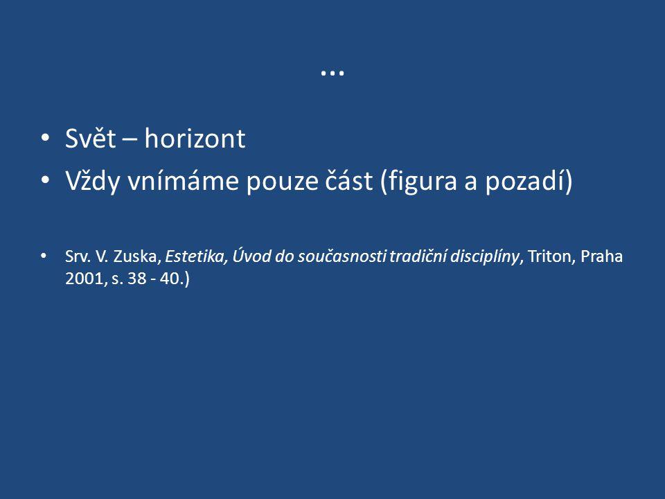 … Svět – horizont Vždy vnímáme pouze část (figura a pozadí) Srv. V. Zuska, Estetika, Úvod do současnosti tradiční disciplíny, Triton, Praha 2001, s. 3