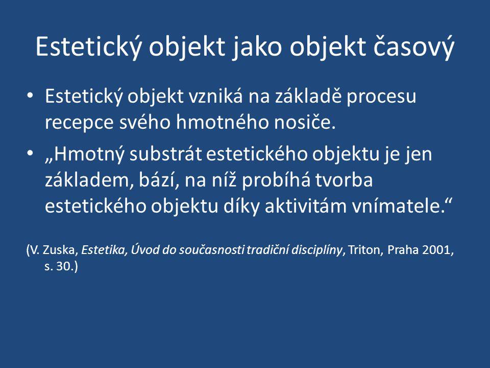 """Estetický objekt jako objekt časový Estetický objekt vzniká na základě procesu recepce svého hmotného nosiče. """"Hmotný substrát estetického objektu je"""