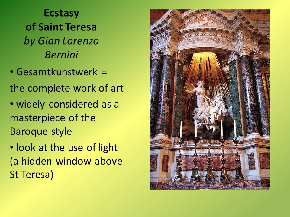 Ecstasy of Saint Teresa by Gian Lorenzo Bernini Gesamtkunstwerk = the complete work of art widely considered as a masterpiece of the Baroque style look at the use of light (a hidden window above St Teresa)