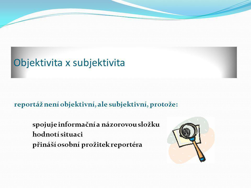 Objektivita x subjektivita reportáž není objektivní, ale subjektivní, protože: spojuje informační a názorovou složku hodnotí situaci přináší osobní prožitek reportéra