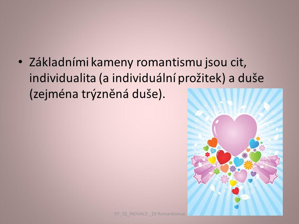Základními kameny romantismu jsou cit, individualita (a individuální prožitek) a duše (zejména trýzněná duše). VY_32_INOVACE _19 Romantismus