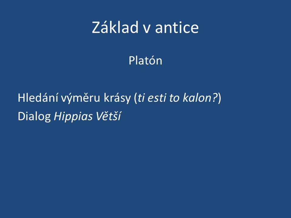 Základ v antice Platón Hledání výměru krásy (ti esti to kalon?) Dialog Hippias Větší