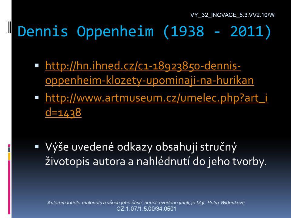 Dennis Oppenheim (1938 - 2011) VY_32_INOVACE_5.3.VV2.10/Wi  http://hn.ihned.cz/c1-18923850-dennis- oppenheim-klozety-upominaji-na-hurikan http://hn.ihned.cz/c1-18923850-dennis- oppenheim-klozety-upominaji-na-hurikan  http://www.artmuseum.cz/umelec.php art_i d=1438 http://www.artmuseum.cz/umelec.php art_i d=1438  Výše uvedené odkazy obsahují stručný životopis autora a nahlédnutí do jeho tvorby.