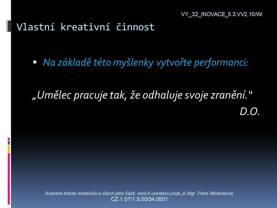 """Vlastní kreativní činnost  Na základě této myšlenky vytvořte performanci: """"Umělec pracuje tak, že odhaluje svoje zranění. D.O."""