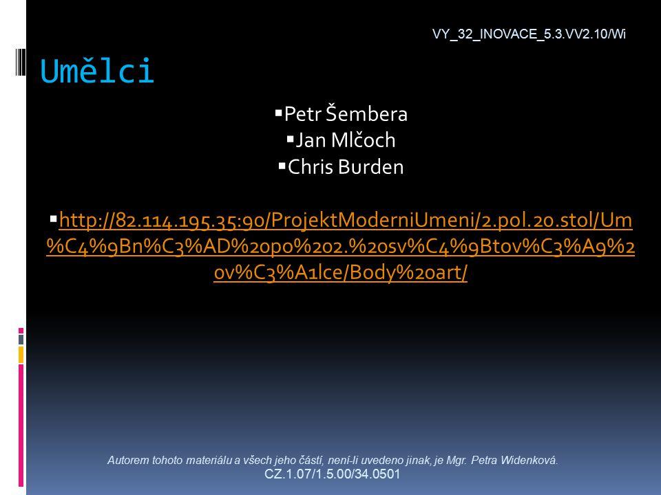 Umělci VY_32_INOVACE_5.3.VV2.10/Wi  Petr Šembera  Jan Mlčoch  Chris Burden  http://82.114.195.35:90/ProjektModerniUmeni/2.pol.20.stol/Um %C4%9Bn%C3%AD%20po%202.%20sv%C4%9Btov%C3%A9%2 0v%C3%A1lce/Body%20art/ http://82.114.195.35:90/ProjektModerniUmeni/2.pol.20.stol/Um %C4%9Bn%C3%AD%20po%202.%20sv%C4%9Btov%C3%A9%2 0v%C3%A1lce/Body%20art/ Autorem tohoto materiálu a všech jeho částí, není-li uvedeno jinak, je Mgr.