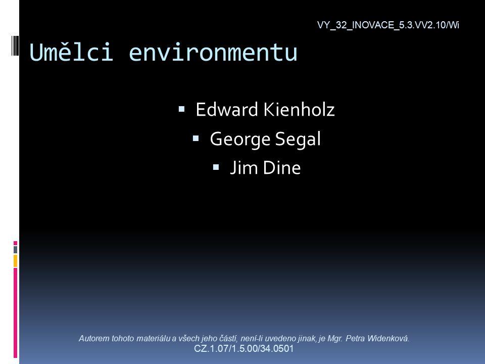 Umělci environmentu VY_32_INOVACE_5.3.VV2.10/Wi  Edward Kienholz  George Segal  Jim Dine Autorem tohoto materiálu a všech jeho částí, není-li uvedeno jinak, je Mgr.