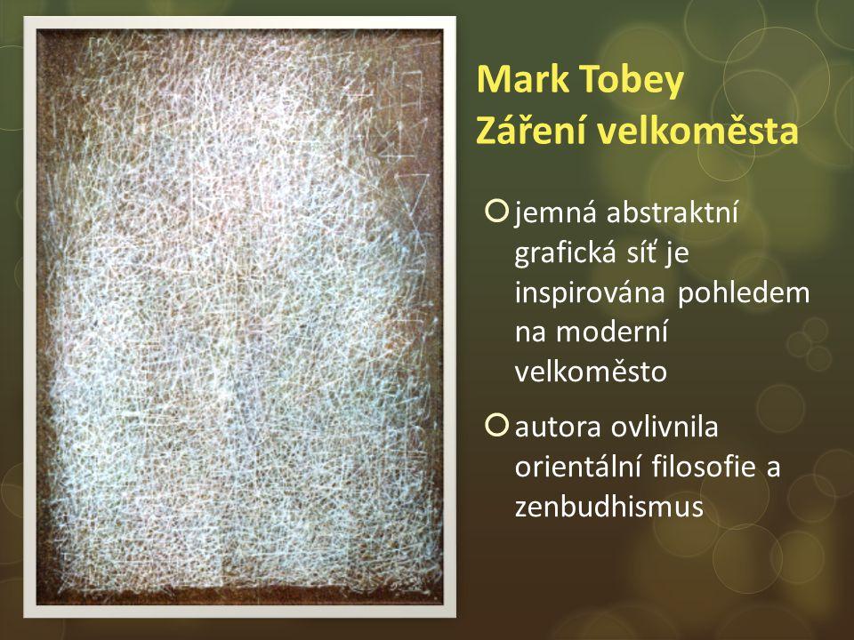 Mark Tobey Záření velkoměsta  jemná abstraktní grafická síť je inspirována pohledem na moderní velkoměsto  autora ovlivnila orientální filosofie a zenbudhismus