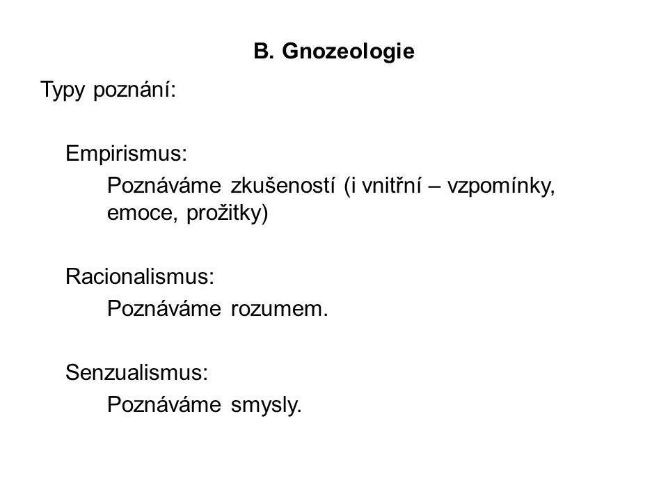 B. Gnozeologie Typy poznání: Empirismus: Poznáváme zkušeností (i vnitřní – vzpomínky, emoce, prožitky) Racionalismus: Poznáváme rozumem. Senzualismus: