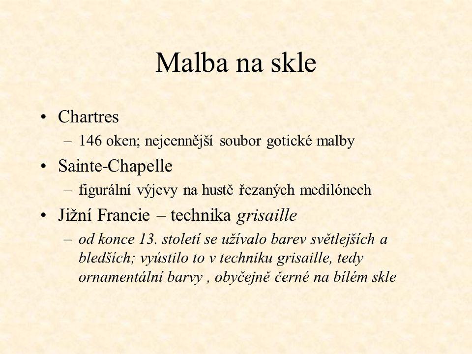 Malba na skle Chartres –146 oken; nejcennější soubor gotické malby Sainte-Chapelle –figurální výjevy na hustě řezaných medilónech Jižní Francie – technika grisaille –od konce 13.