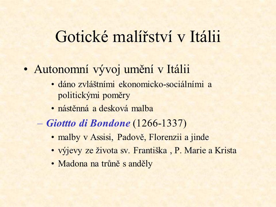 Gotické malířství v Itálii Autonomní vývoj umění v Itálii dáno zvláštními ekonomicko-sociálními a politickými poměry nástěnná a desková malba –Giottto di Bondone (1266-1337) malby v Assisi, Padově, Florenzii a jinde výjevy ze života sv.