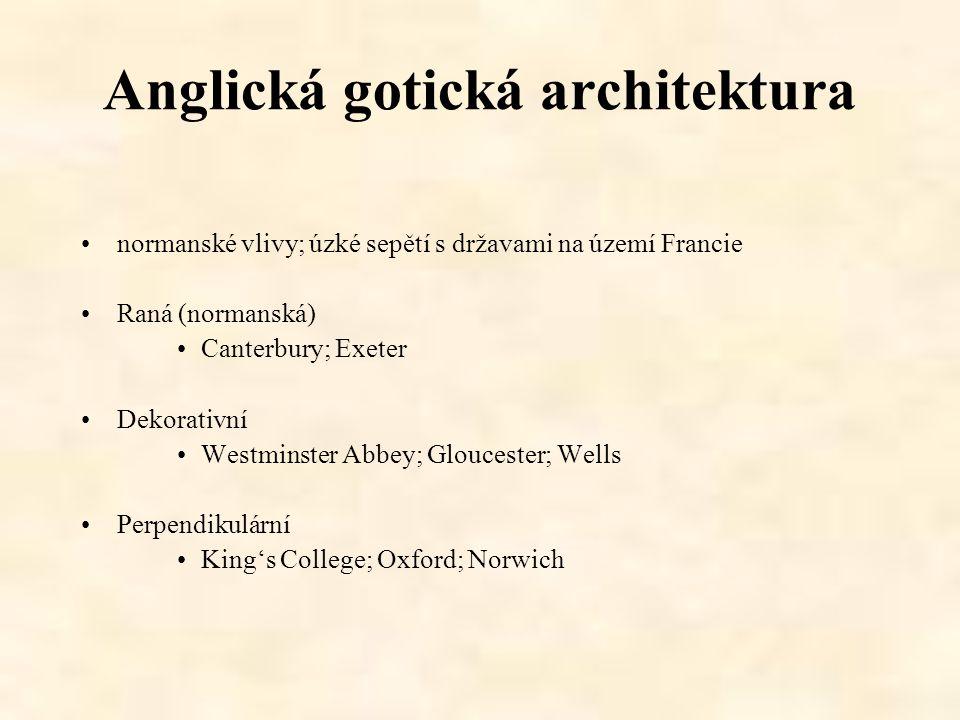 Anglická gotická architektura normanské vlivy; úzké sepětí s državami na území Francie Raná (normanská) Canterbury; Exeter Dekorativní Westminster Abb