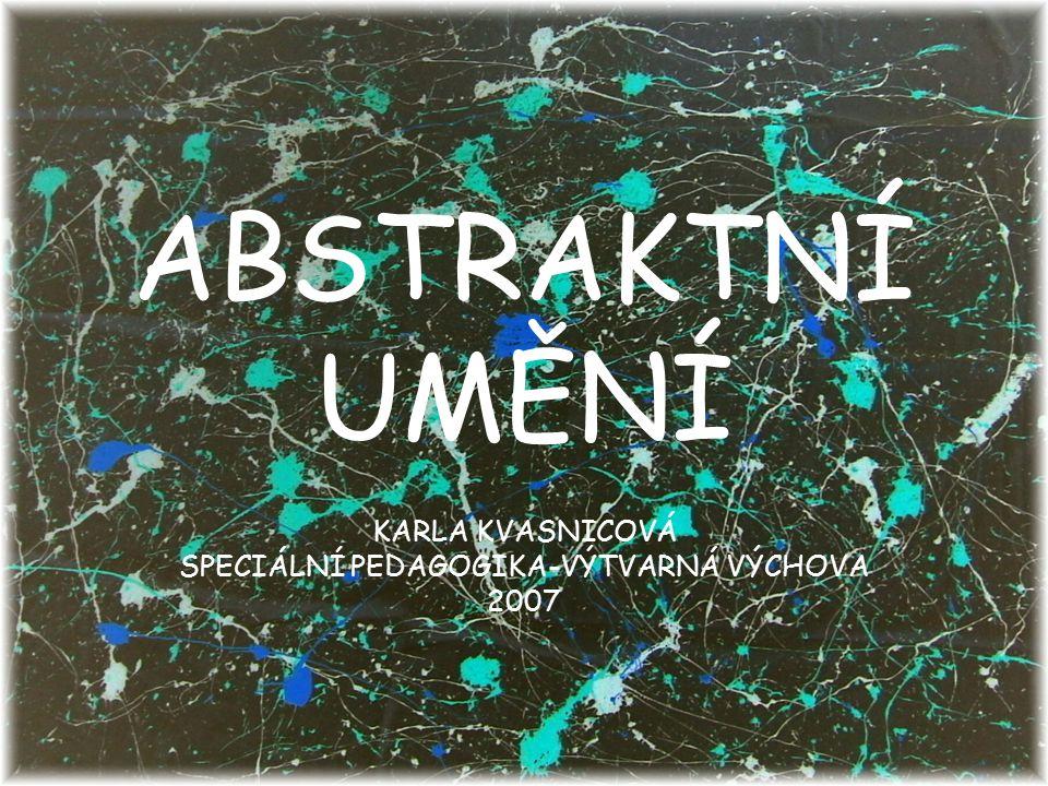 ABSTRAKTNÍ UMĚNÍ KARLA KVASNICOVÁ SPECIÁLNÍ PEDAGOGIKA-VÝTVARNÁ VÝCHOVA 2007
