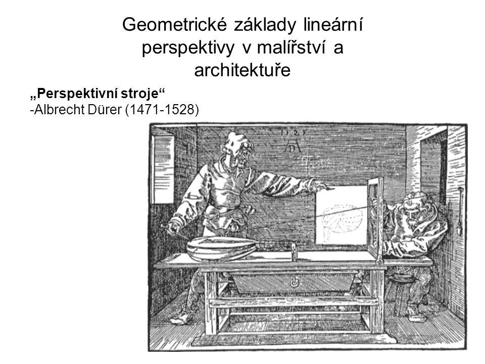 """Geometrické základy lineární perspektivy v malířství a architektuře """"Perspektivní stroje"""" -Albrecht Dürer (1471-1528)"""
