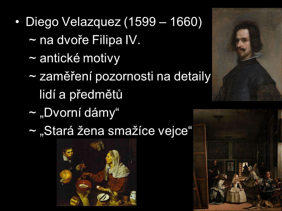 """Diego Velazquez (1599 – 1660) ~ na dvoře Filipa IV. ~ antické motivy ~ zaměření pozornosti na detaily lidí a předmětů ~ """"Dvorní dámy"""" ~ """"Stará žena sm"""