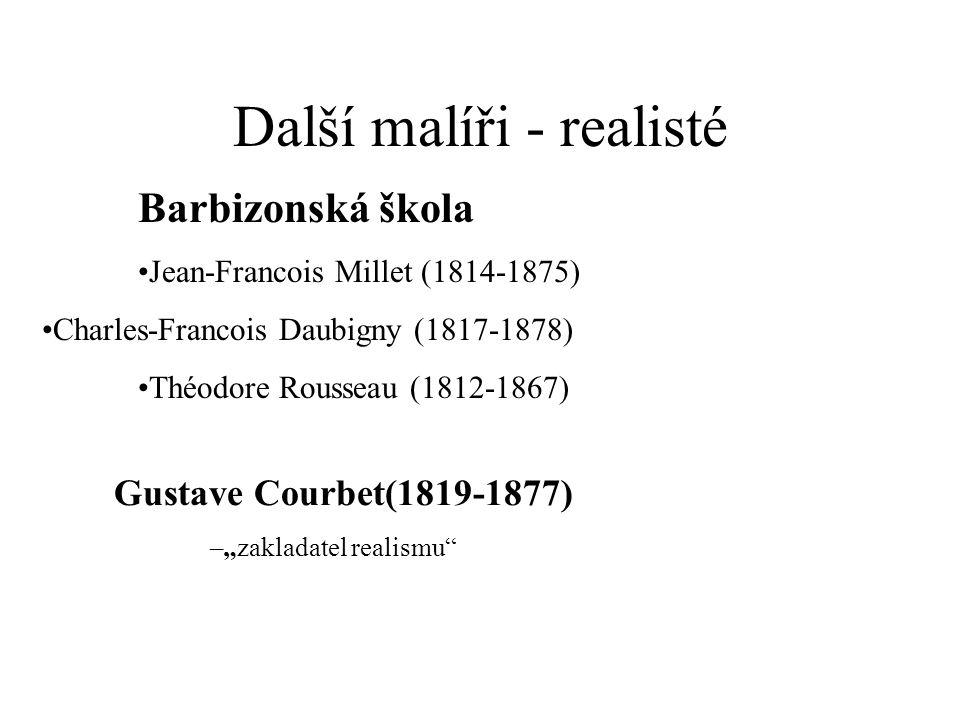 Další malíři - realisté Barbizonská škola Jean-Francois Millet (1814-1875) Charles-Francois Daubigny (1817-1878) Théodore Rousseau (1812-1867) Gustave
