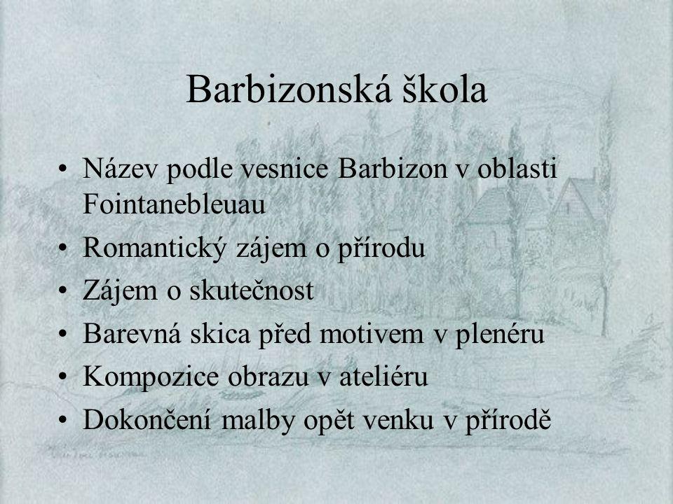 Barbizonská škola Název podle vesnice Barbizon v oblasti Fointanebleuau Romantický zájem o přírodu Zájem o skutečnost Barevná skica před motivem v ple