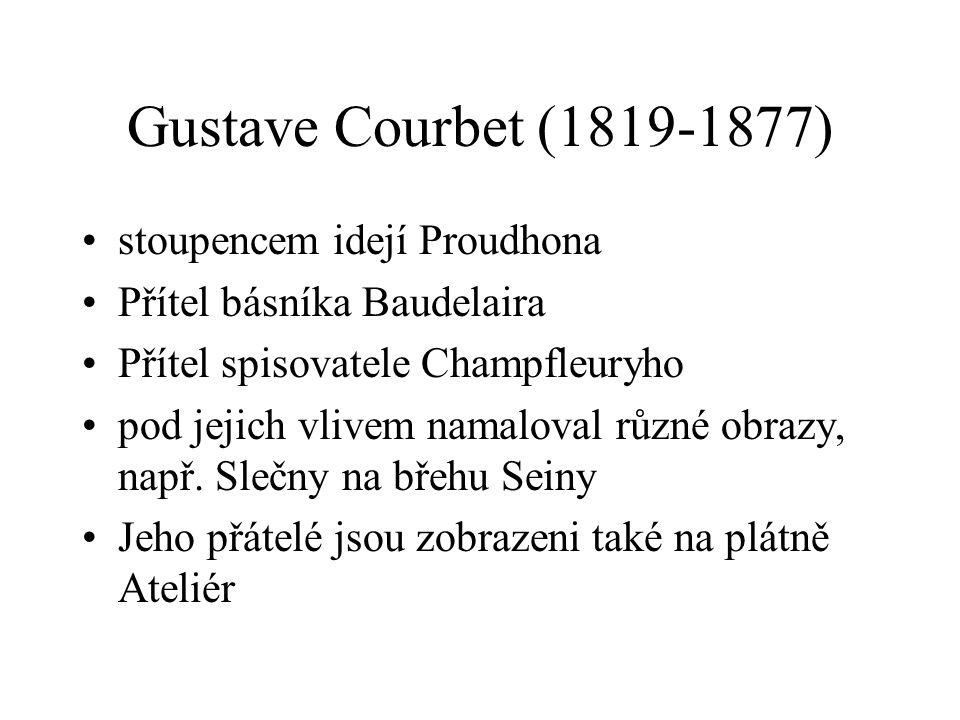 Gustave Courbet (1819-1877) stoupencem idejí Proudhona Přítel básníka Baudelaira Přítel spisovatele Champfleuryho pod jejich vlivem namaloval různé ob