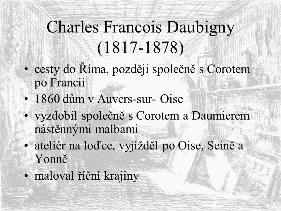 Charles Francois Daubigny (1817-1878) cesty do Říma, později společně s Corotem po Francii 1860 dům v Auvers-sur- Oise vyzdobil společně s Corotem a D