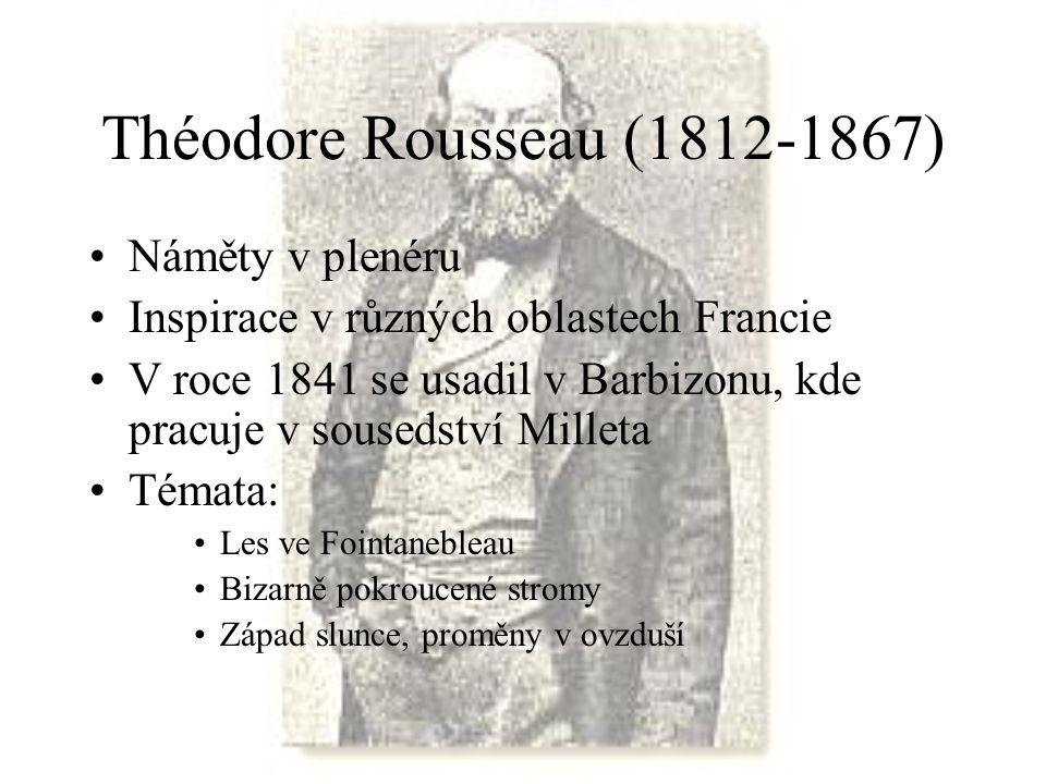 Théodore Rousseau (1812-1867) Náměty v plenéru Inspirace v různých oblastech Francie V roce 1841 se usadil v Barbizonu, kde pracuje v sousedství Mille
