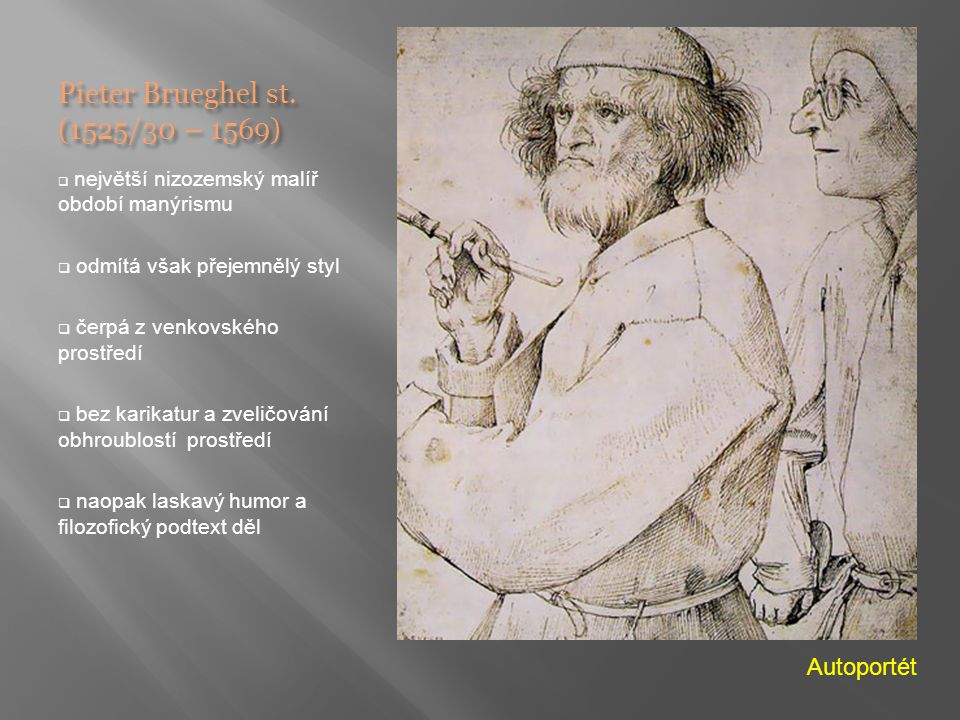 Pieter Brueghel st. (1525/30 – 1569)  největší nizozemský malíř období manýrismu  odmítá však přejemnělý styl  čerpá z venkovského prostředí  bez