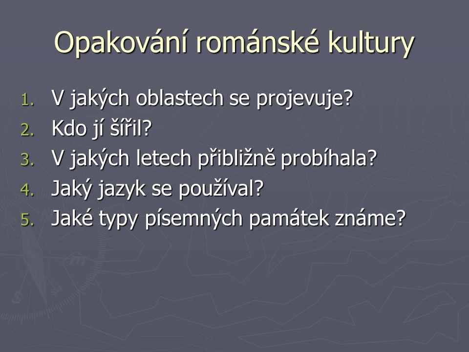 Opakování románské kultury 1. V jakých oblastech se projevuje? 2. Kdo jí šířil? 3. V jakých letech přibližně probíhala? 4. Jaký jazyk se používal? 5.