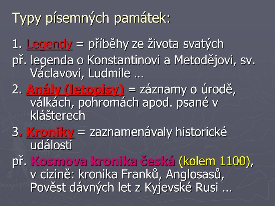 Typy písemných památek: 1. Legendy = příběhy ze života svatých př. legenda o Konstantinovi a Metodějovi, sv. Václavovi, Ludmile … 2. Anály (letopisy)
