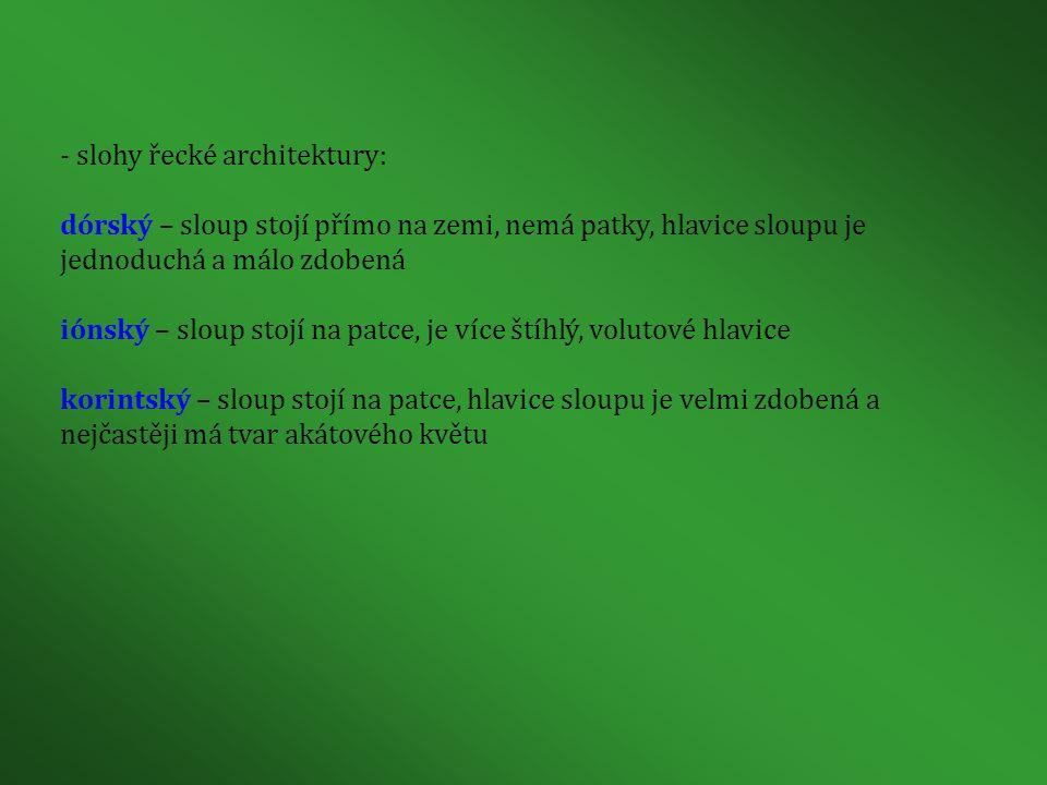 - slohy řecké architektury: dórský – sloup stojí přímo na zemi, nemá patky, hlavice sloupu je jednoduchá a málo zdobená iónský – sloup stojí na patce, je více štíhlý, volutové hlavice korintský – sloup stojí na patce, hlavice sloupu je velmi zdobená a nejčastěji má tvar akátového květu
