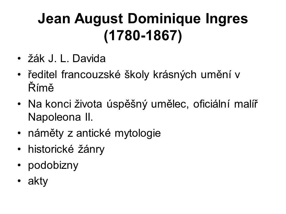 Jean August Dominique Ingres (1780-1867) žák J. L. Davida ředitel francouzské školy krásných umění v Římě Na konci života úspěšný umělec, oficiální ma