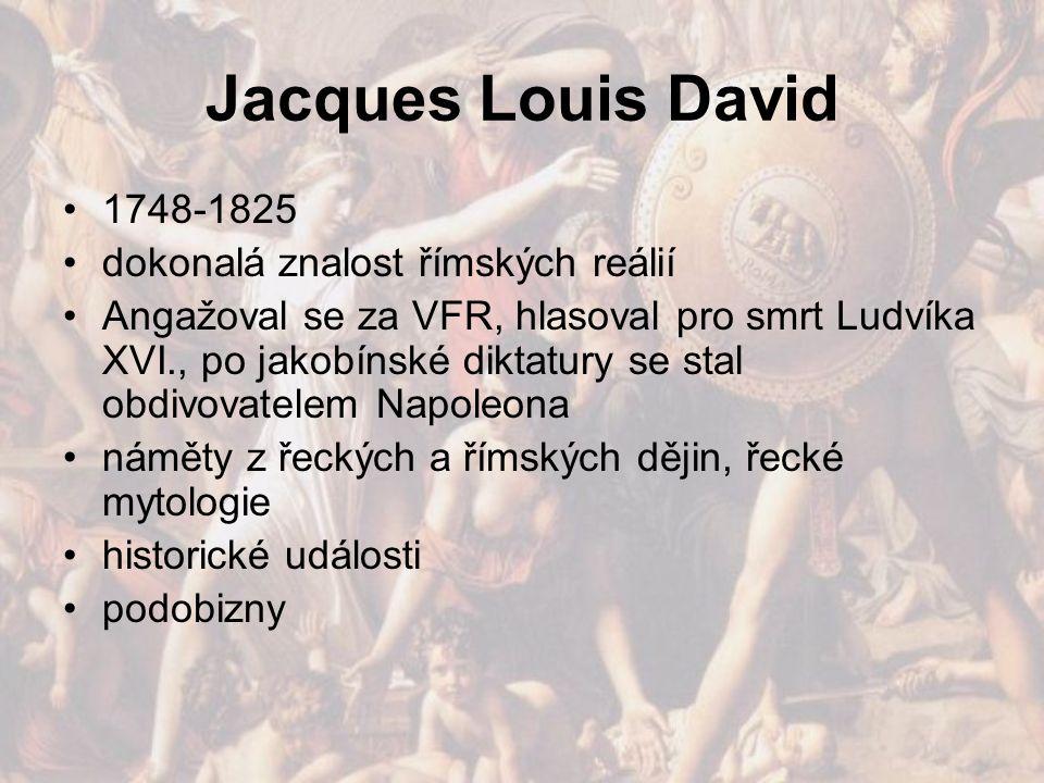 Jacques Louis David 1748-1825 dokonalá znalost římských reálií Angažoval se za VFR, hlasoval pro smrt Ludvíka XVI., po jakobínské diktatury se stal ob