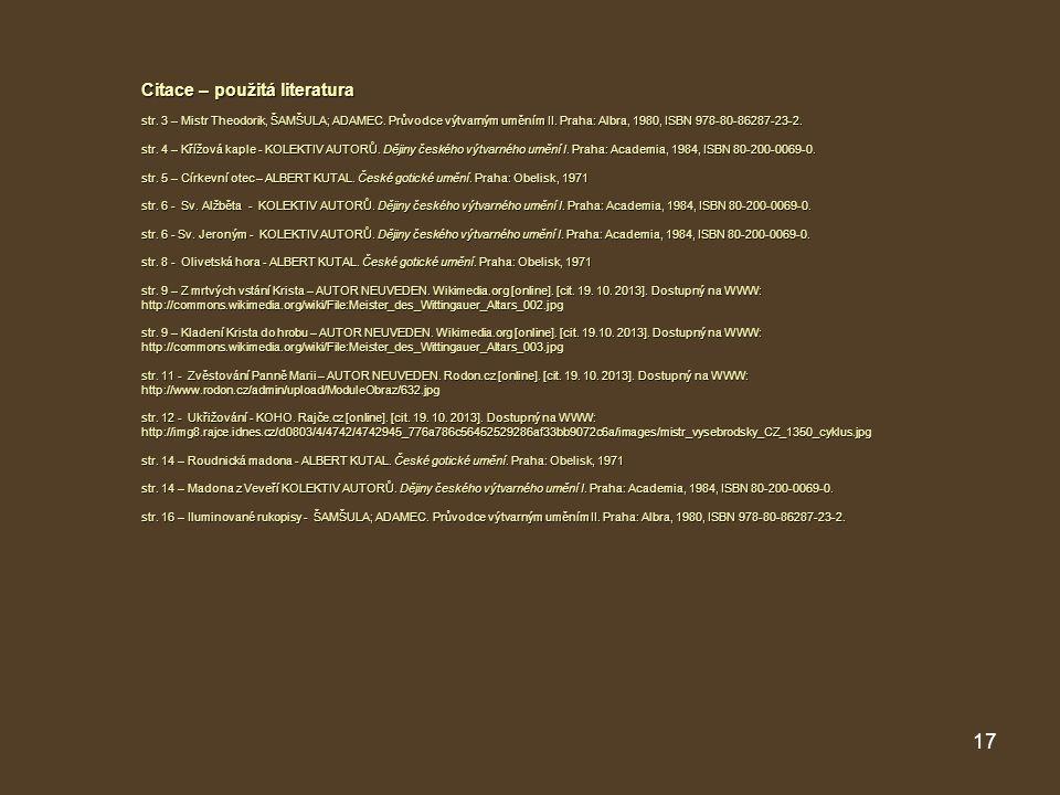 17 Citace – použitá literatura str. 3 – Mistr Theodorik, ŠAMŠULA; ADAMEC. Průvodce výtvarným uměním II. Praha: Albra, 1980, ISBN 978-80-86287-23-2. st