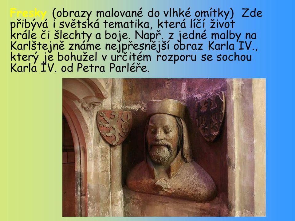 Fresky (obrazy malované do vlhké omítky) Zde přibývá i světská tematika, která líčí život krále či šlechty a boje. Např. z jedné malby na Karlštejně z