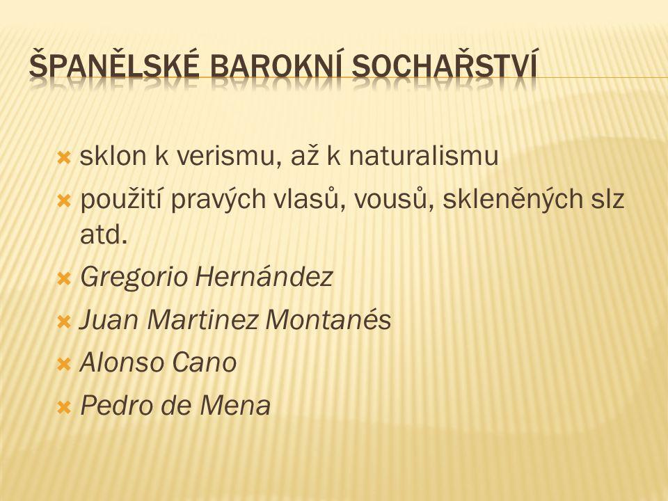  sklon k verismu, až k naturalismu  použití pravých vlasů, vousů, skleněných slz atd.  Gregorio Hernández  Juan Martinez Montanés  Alonso Cano 