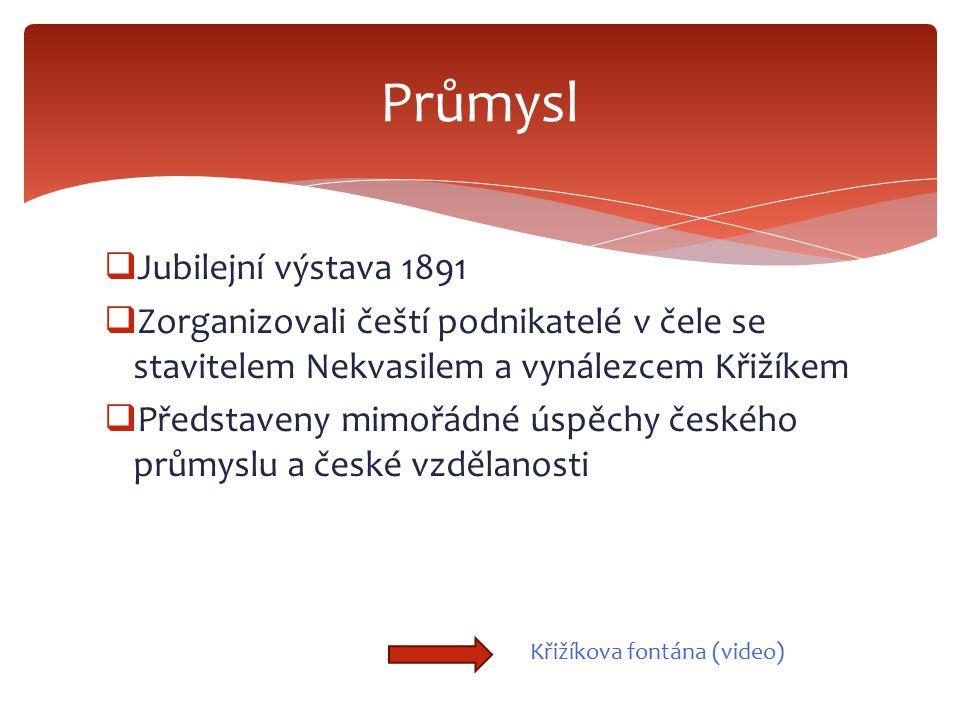  Jubilejní výstava 1891  Zorganizovali čeští podnikatelé v čele se stavitelem Nekvasilem a vynálezcem Křižíkem  Představeny mimořádné úspěchy české