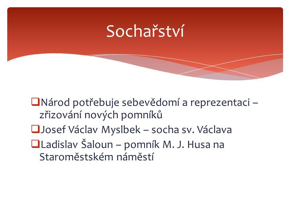  Národ potřebuje sebevědomí a reprezentaci – zřizování nových pomníků  Josef Václav Myslbek – socha sv. Václava  Ladislav Šaloun – pomník M. J. Hus