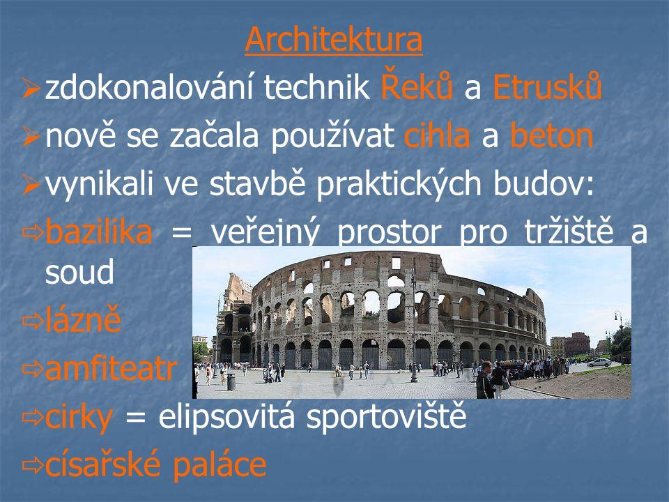 Architektura   zdokonalování technik Řeků a Etrusků   nově se začala používat cihla a beton   vynikali ve stavbě praktických budov:   bazilika = veřejný prostor pro tržiště a soud   lázně   amfiteatr   cirky = elipsovitá sportoviště   císařské paláce