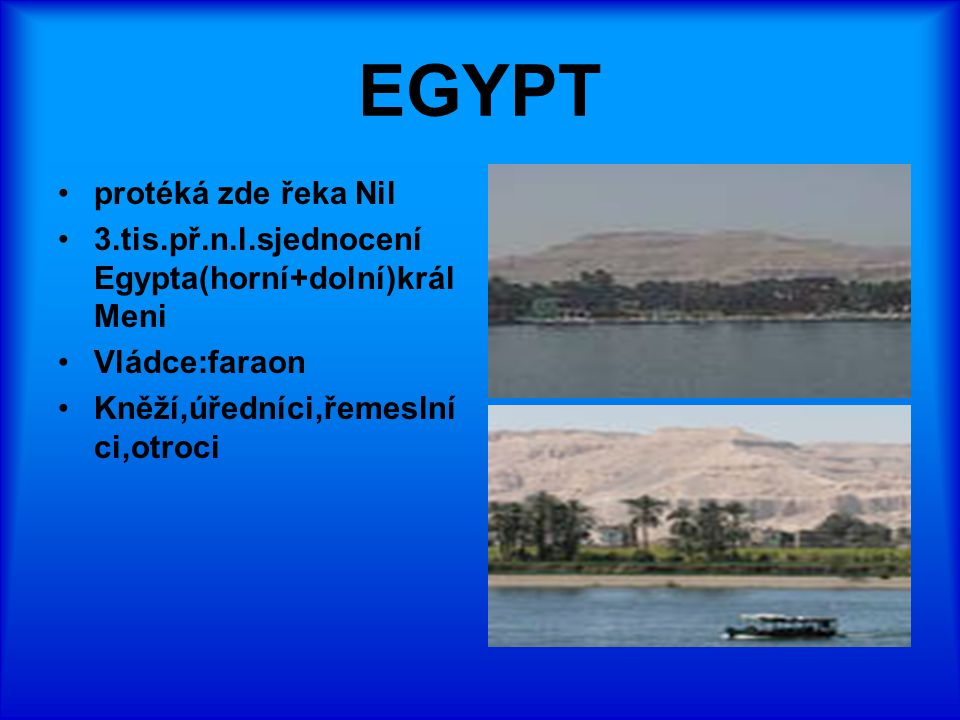 EGYPT protéká zde řeka Nil 3.tis.př.n.l.sjednocení Egypta(horní+dolní)král Meni Vládce:faraon Kněží,úředníci,řemeslní ci,otroci