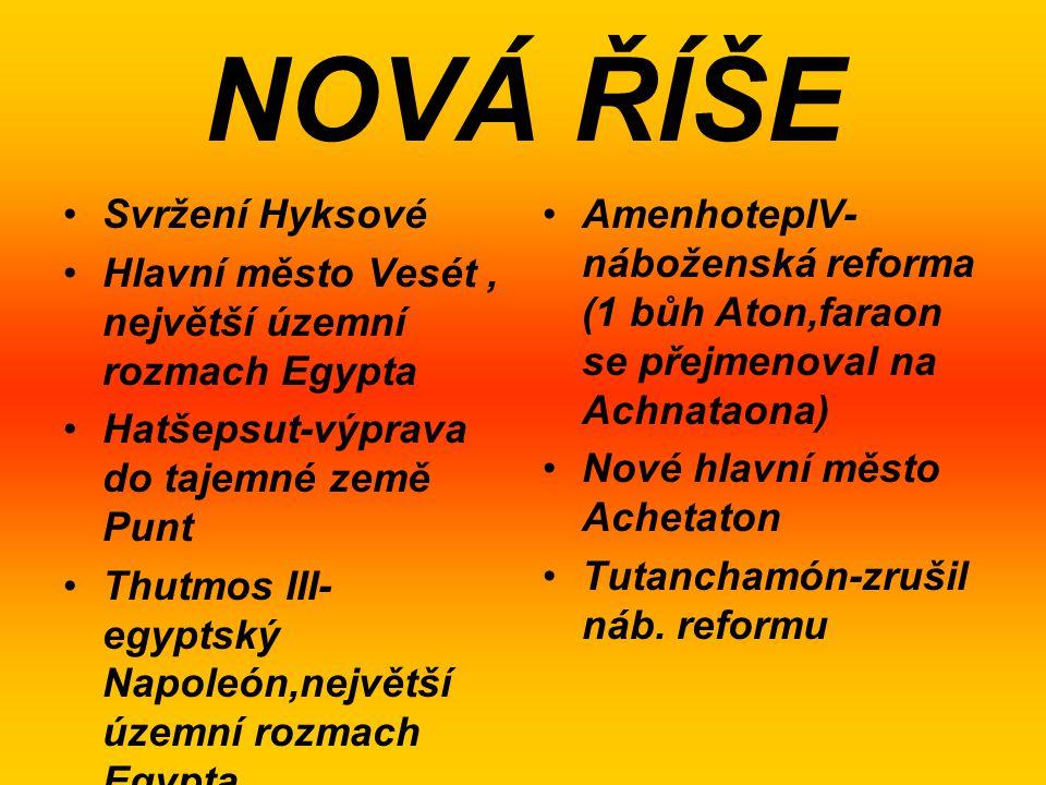 NOVÁ ŘÍŠE Svržení Hyksové Hlavní město Vesét, největší územní rozmach Egypta Hatšepsut-výprava do tajemné země Punt Thutmos III- egyptský Napoleón,nej