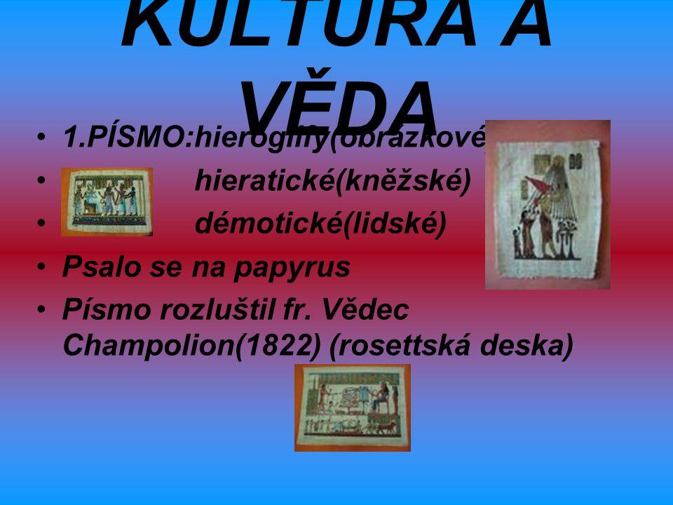 KULTURA A VĚDA 1.PÍSMO:hieroglify(obrázkové) hieratické(kněžské) démotické(lidské) Psalo se na papyrus Písmo rozluštil fr. Vědec Champolion(1822) (ros