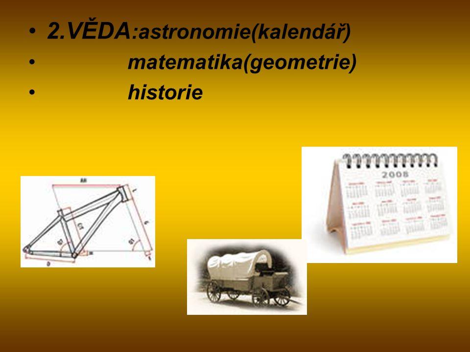 2.VĚDA :astronomie(kalendář) matematika(geometrie) historie