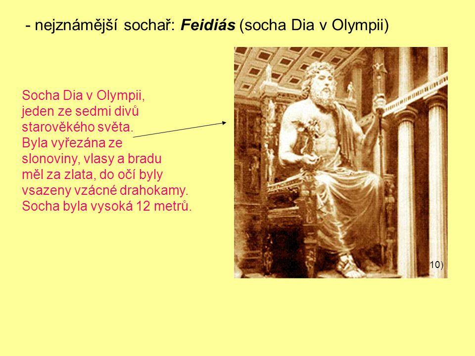 - nejznámější sochař: Feidiás (socha Dia v Olympii) Socha Dia v Olympii, jeden ze sedmi divů starověkého světa.