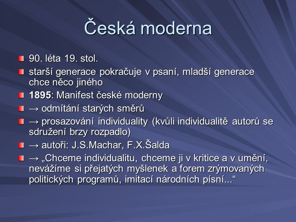 Česká moderna 90. léta 19. stol. starší generace pokračuje v psaní, mladší generace chce něco jiného 1895: Manifest české moderny → odmítání starých s