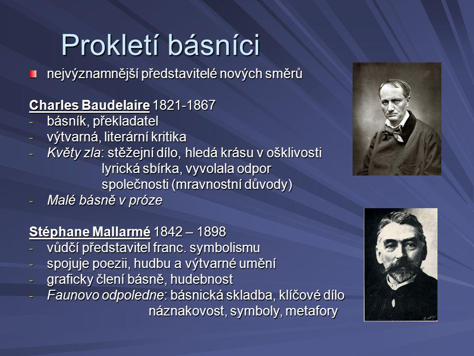 Paul Verlaine 1844 – 1896 - představitel symbolismu - bohémský život - s Rimbaudem se toulal po Evropě - Básnické umění: programová báseň formuloval zde principy formuloval zde principy symbolismu symbolismu - Saturnské básně, Galantní slavnosti, Moudrost: básnické sbírky Jean Arthur Rimbaud 1854 – 1891 - nejvýznamnější z prokletých básníků - básnické dílo vzniklo mezi jeho 15.
