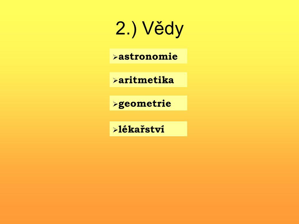 2.) Vědy  astronomie  aritmetika  geometrie  lékařství