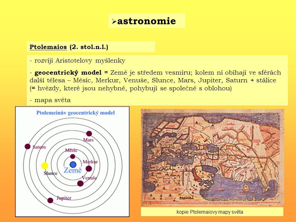  astronomie Ptolemaios (2. stol.n.l.) - rozvíjí Aristotelovy myšlenky - geocentrický model = Země je středem vesmíru; kolem ní obíhají ve sférách dal