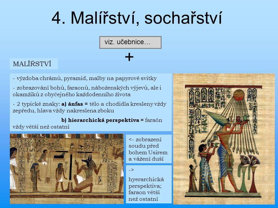 4. Malířství, sochařství viz. učebnice… + MALÍŘSTVÍ - výzdoba chrámů, pyramid, malby na papyrové svitky - zobrazování bohů, faraonů, náboženských výje