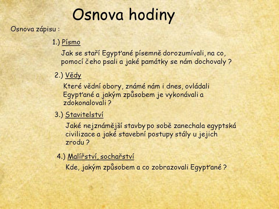 Osnova hodiny Osnova zápisu : 1.) Písmo Jak se staří Egypťané písemně dorozumívali, na co, pomocí čeho psali a jaké památky se nám dochovaly ? 2.) Věd