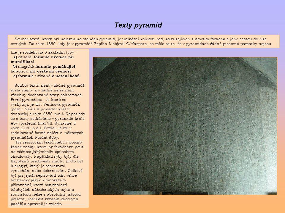 Texty pyramid Soubor textů, který byl nalezen na stěnách pyramid, je unikátní sbírkou rad, souvisejících s úmrtím faraona a jeho cestou do říše mrtvýc