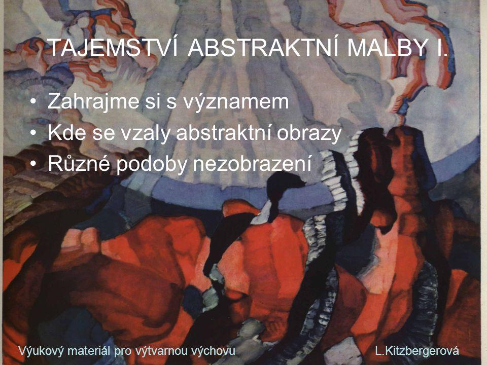 TAJEMSTVÍ ABSTRAKTNÍ MALBY I. Zahrajme si s významem Kde se vzaly abstraktní obrazy Různé podoby nezobrazení Výukový materiál pro výtvarnou výchovu L.